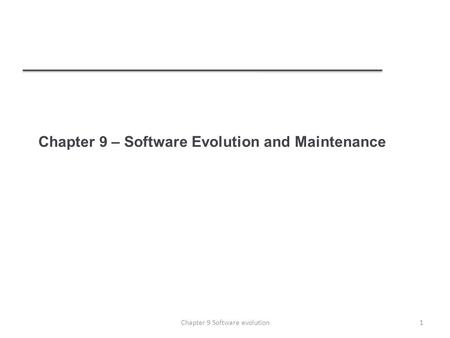 Chapter 9 – Software Evolution and Maintenance 1Chapter 9 Software evolution.