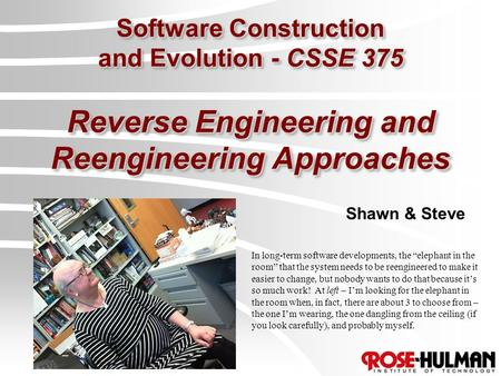 "Software Construction and Evolution - CSSE 375 Reverse Engineering and Reengineering Approaches Shawn & Steve In long-term software developments, the ""elephant."