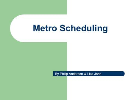 Metro Scheduling By Philip Anderson & Liza John. Metro Scheduling Case Study Real world Practice.