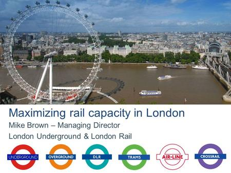 Mike Brown – Managing Director London Underground & London Rail Maximizing rail capacity in London.