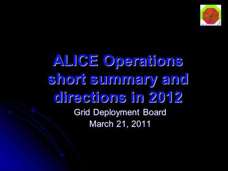ALICE Operations short summary and directions in 2012 Grid Deployment Board March 21, 2011.