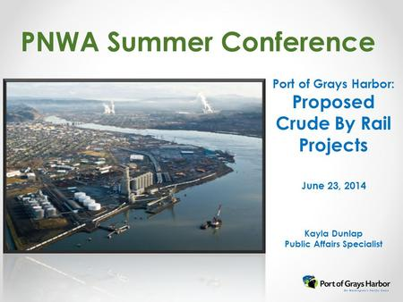 PNWA Summer Conference Port of Grays Harbor: Proposed Crude By Rail Projects June 23, 2014 Kayla Dunlap Public Affairs Specialist.