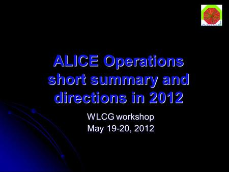 ALICE Operations short summary and directions in 2012 WLCG workshop May 19-20, 2012.