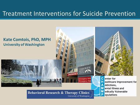 Kate Comtois, PhD, MPH University of Washington Treatment Interventions for Suicide Prevention.