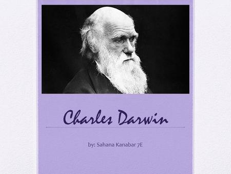 Charles Darwin by: Sahana Kanabar 7E. Theory Of Evolution Charles Darwin was an English man who made famous the Theory of Evolution. He lived in the 19.