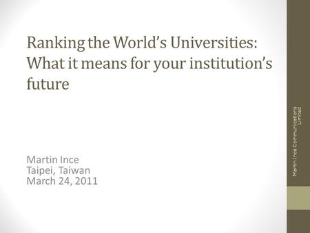 Ranking the World's Universities: What it means for your institution's future Martin Ince Taipei, Taiwan March 24, 2011 Martin Ince Communications Limited.