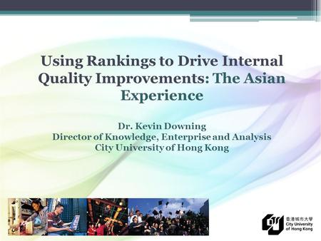 Using Rankings to Drive Internal Quality Improvements: The Asian Experience Dr. Kevin Downing Director of Knowledge, Enterprise and Analysis City University.