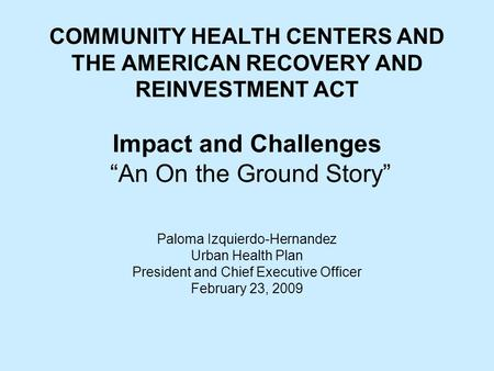 "COMMUNITY HEALTH CENTERS AND THE AMERICAN RECOVERY AND REINVESTMENT ACT Impact and Challenges ""An On the Ground Story"" Paloma Izquierdo-Hernandez Urban."