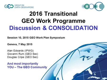 2016 Transitional GEO Work Programme Discussion & CONSOLIDATION Session 10, 2015 GEO Work Plan Symposium Geneva, 7 May 2015 Alan Edwards (IPWG) Giovanni.