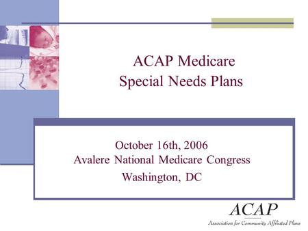 ACAP Medicare Special Needs Plans October 16th, 2006 Avalere National Medicare Congress Washington, DC.