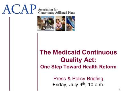 1 The Medicaid Continuous Quality Act: One Step Toward Health Reform Press & Policy Briefing Friday, July 9 th, 10 a.m.