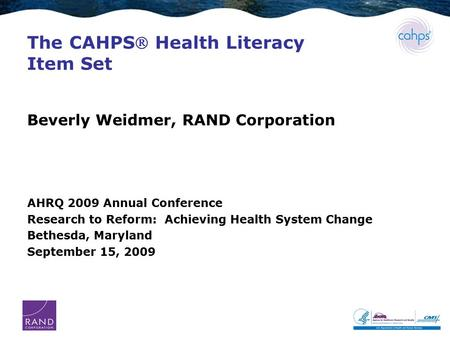 The CAHPS Health Literacy Item Set Beverly Weidmer, RAND Corporation AHRQ 2009 Annual Conference Research to Reform: Achieving Health System Change Bethesda,