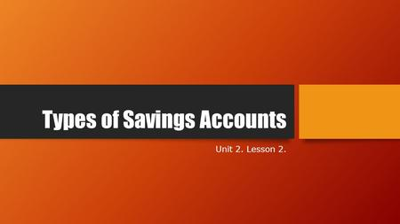 Types of Savings Accounts Unit 2. Lesson 2.. Objectives Identify types of investing options offered by banks Compare and contrast the pros and cons of.