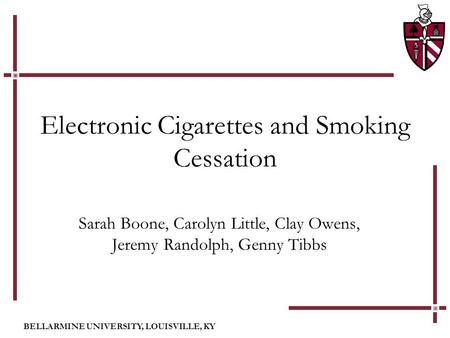 BELLARMINE UNIVERSITY, LOUISVILLE, KY Electronic Cigarettes and Smoking Cessation Sarah Boone, Carolyn Little, Clay Owens, Jeremy Randolph, Genny Tibbs.