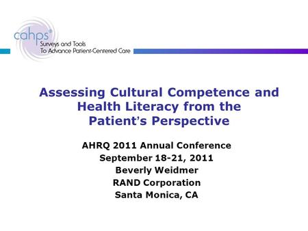 Assessing Cultural Competence and Health Literacy from the Patient's Perspective AHRQ 2011 Annual Conference September 18-21, 2011 Beverly Weidmer RAND.