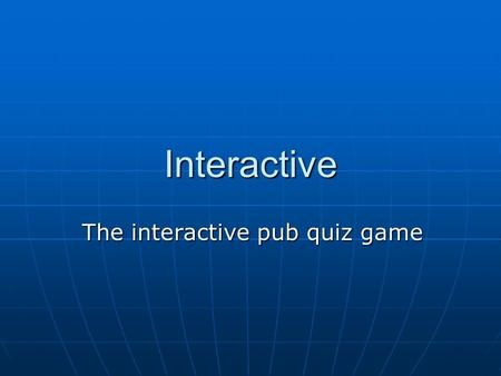 The interactive pub quiz game Interactive. Group Members Jo Chandler Jo Chandler Chris Martin (in Thailand!) Chris Martin (in Thailand!) Robin Noyce Robin.