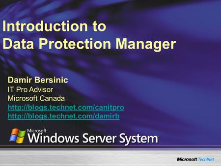 Introduction to Data Protection <strong>Manager</strong> Damir Bersinic IT Pro Advisor Microsoft Canada