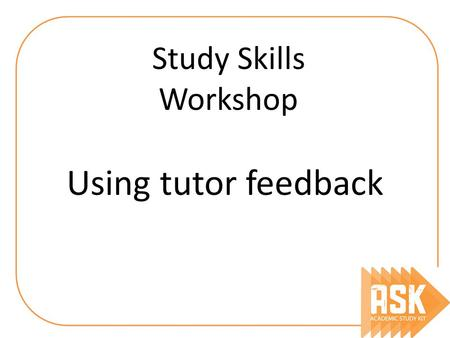 Using tutor feedback Study Skills Workshop. By the end, you should understand… What is the purpose of tutor feedback What it really means How you should.