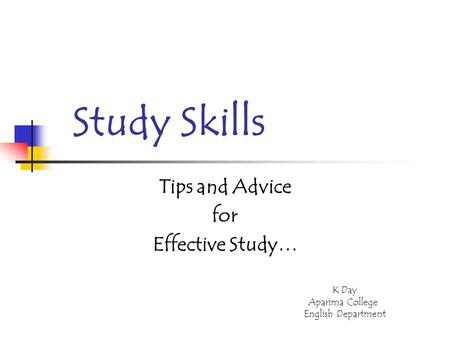 Study Skills Tips and Advice for Effective Study… K Day Aparima College English Department.
