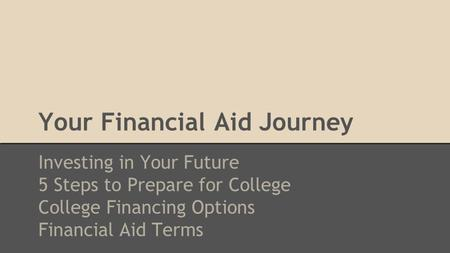Your Financial Aid Journey Investing in Your Future 5 Steps to Prepare for College College Financing Options Financial Aid Terms.