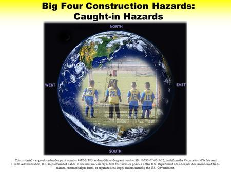 Big Four Construction Hazards: Caught-in Hazards This material was produced under grant number 46F5-HT03 and modify under grant number SH-16596-07-60-F-72,