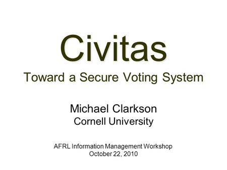 Civitas Toward a Secure Voting System AFRL Information Management Workshop October 22, 2010 Michael Clarkson Cornell University.