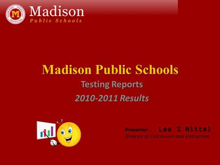 Madison Public Schools Testing Reports 2010-2011 Results Presenter Lee S Nittel Presenter: Lee S Nittel Director of Curriculum and Instruction.