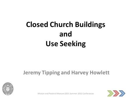 Closed Church Buildings and Use Seeking Jeremy Tipping and Harvey Howlett Mission and Pastoral Measure 2011 Summer 2012 Conferences.