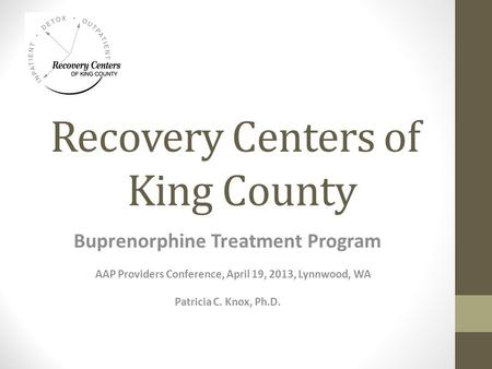 Recovery Centers of King County Buprenorphine Treatment Program AAP Providers Conference, April 19, 2013, Lynnwood, WA Patricia C. Knox, Ph.D.