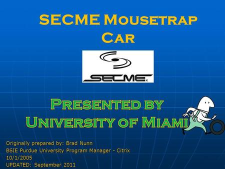 SECME Mousetrap Car Originally prepared by: Brad Nunn BSIE Purdue University Program Manager - Citrix 10/1/2005 UPDATED: September 2011.