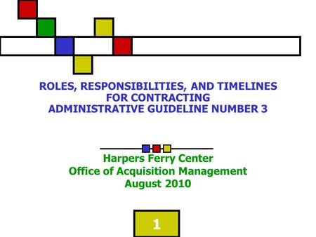 1 ROLES, RESPONSIBILITIES, AND TIMELINES FOR CONTRACTING ADMINISTRATIVE GUIDELINE NUMBER 3 Harpers Ferry Center Office of Acquisition Management August.