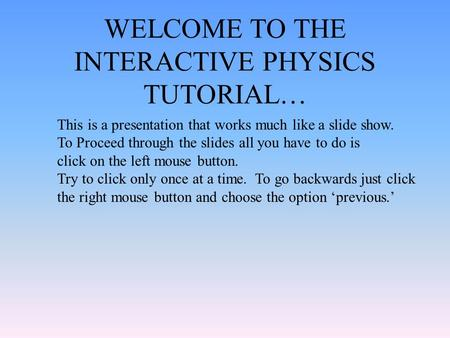 WELCOME TO THE INTERACTIVE PHYSICS TUTORIAL… This is a presentation that works much like a slide show. To Proceed through the slides all you have to do.