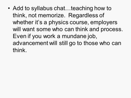 Add to syllabus chat…teaching how to think, not memorize. Regardless of whether it's a physics course, employers will want some who can think and process.