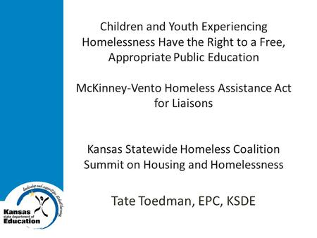 Children and Youth Experiencing Homelessness Have the Right to a Free, Appropriate Public Education McKinney-Vento Homeless Assistance Act for Liaisons.