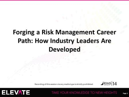 Page 1 Recording of this session via any media type is strictly prohibited. Page 1 Forging a Risk Management Career Path: How Industry Leaders Are Developed.