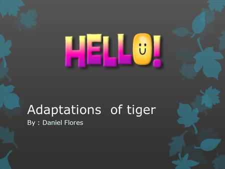 Adaptations of tiger By : Daniel Flores. camouflage Perhaps the most obvious adaptation that tigers have is their striped coats. As sunlight filters through.