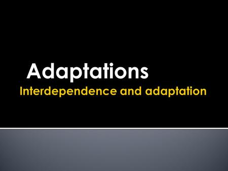 Adaptations.  Adaptations for survival  Adaptations for survival in deserts and the Arctic.  Adaptations to cope with specific features of the environment.