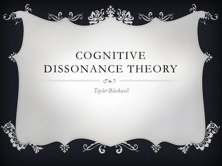 COGNITIVE DISSONANCE THEORY Taylor Blackwell. The distressing mental state caused by inconsistency between a person's two beliefs or a belief and an action.