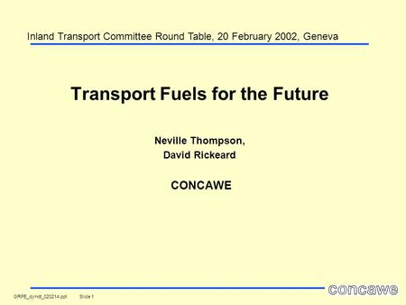 GRPE_djrndt_020214.ppt Slide 1 Transport Fuels for the Future Neville Thompson, David Rickeard CONCAWE Inland Transport Committee Round Table, 20 February.