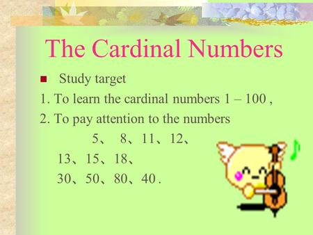 The Cardinal Numbers Study target 1. To learn the cardinal numbers 1 – 100, 2. To pay attention to the numbers 5 、 8 、 11 、 12 、 13 、 15 、 18 、 30 、 50.