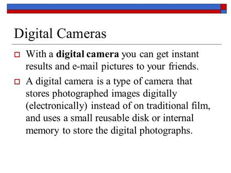 Digital Cameras  With a digital camera you can get instant results and e-mail pictures to your friends.  A digital camera is a type of camera that stores.