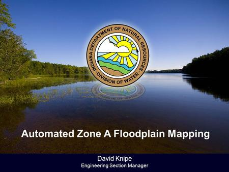 David Knipe Engineering Section Manager Automated Zone A Floodplain Mapping.