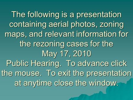 The following is a presentation containing aerial photos, zoning maps, and relevant information for the rezoning cases for the May 17, 2010 Public Hearing.