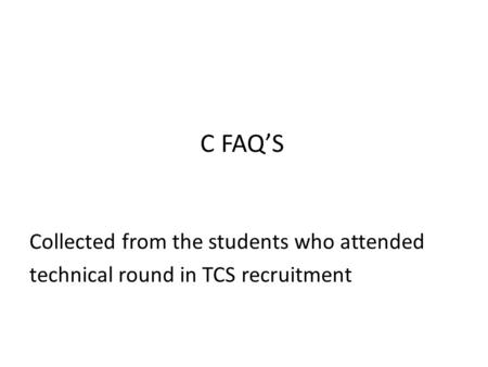 C FAQ'S Collected from the students who attended technical round in TCS recruitment.