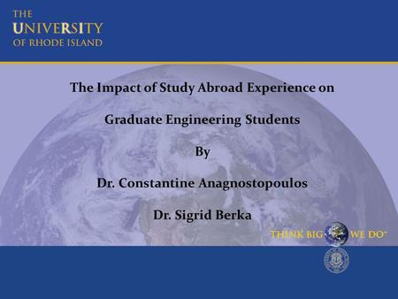 The Impact of Study Abroad Experience on Graduate Engineering Students By Dr. Constantine Anagnostopoulos Dr. Sigrid Berka.