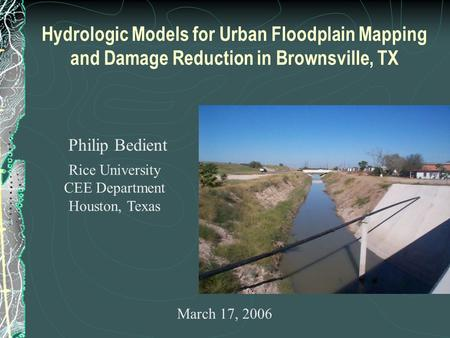 Hydrologic Models for Urban Floodplain Mapping and Damage Reduction in Brownsville, TX Philip Bedient Rice University CEE Department Houston, Texas March.