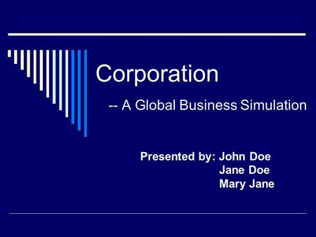Corporation -- A Global Business Simulation Presented by: John Doe Jane Doe Mary Jane.