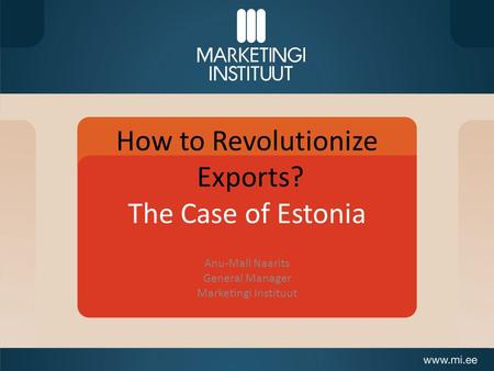 How to Revolutionize Exports? The Case of Estonia Anu-Mall Naarits General Manager Marketingi Instituut.