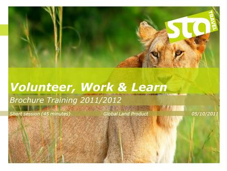 Volunteer, Work & Learn Brochure Training 2011/2012 Short session (45 minutes)Global Land Product05/10/2011.