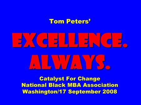 Tom Peters' EXCELLENCE. ALWAYS. Catalyst For Change National Black MBA Association Washington/17 September 2008.